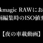 【夜の車載動画】Blackmagic RAWにおける動画編集時のISO値変更