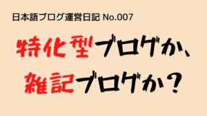 (日本語ブログ運営日記-No.007)なぜ、特化型ブログをやめて、雑記ブログにするのか?