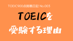 (TOEIC900点挑戦日記-No.003)なぜ、TOEICを受験するのか?